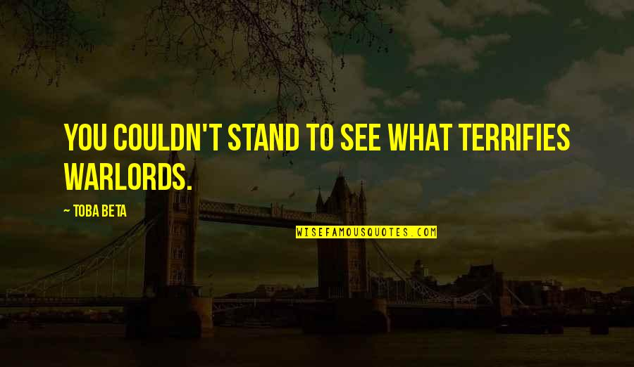 What You See Quotes By Toba Beta: You couldn't stand to see what terrifies warlords.