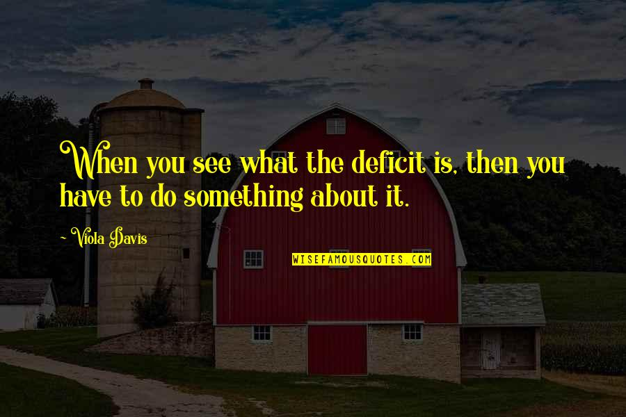 What You See Quotes By Viola Davis: When you see what the deficit is, then