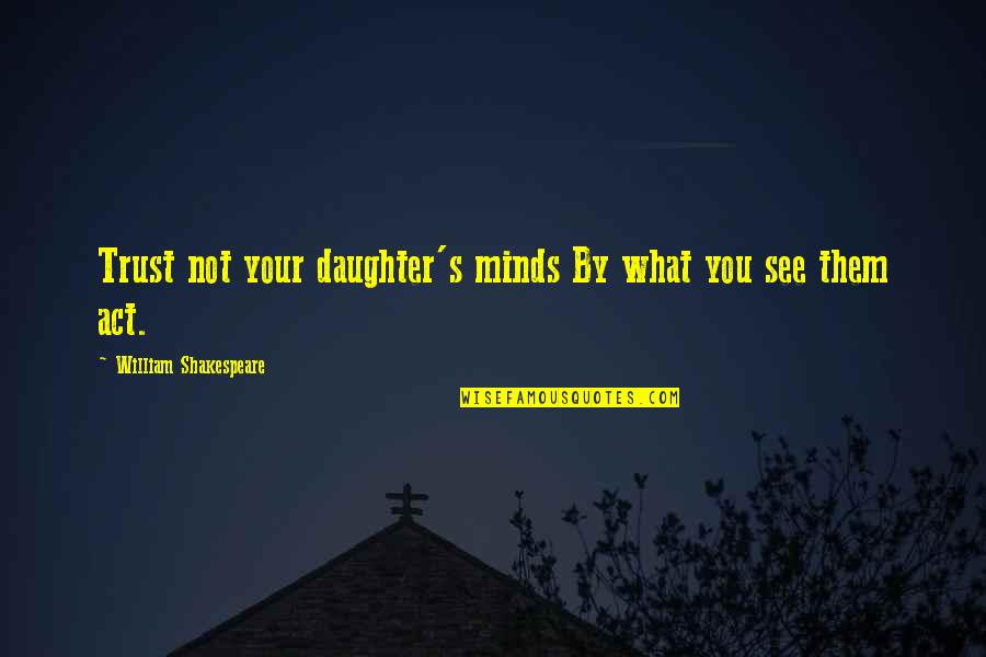 What You See Quotes By William Shakespeare: Trust not your daughter's minds By what you