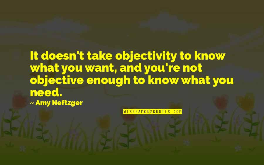 What You Want And Need Quotes By Amy Neftzger: It doesn't take objectivity to know what you