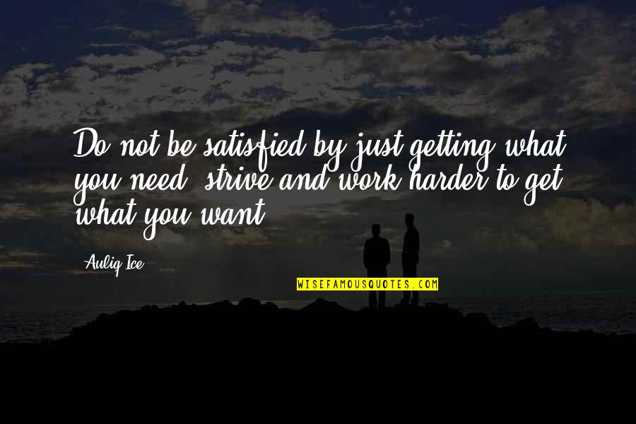 What You Want And Need Quotes By Auliq Ice: Do not be satisfied by just getting what