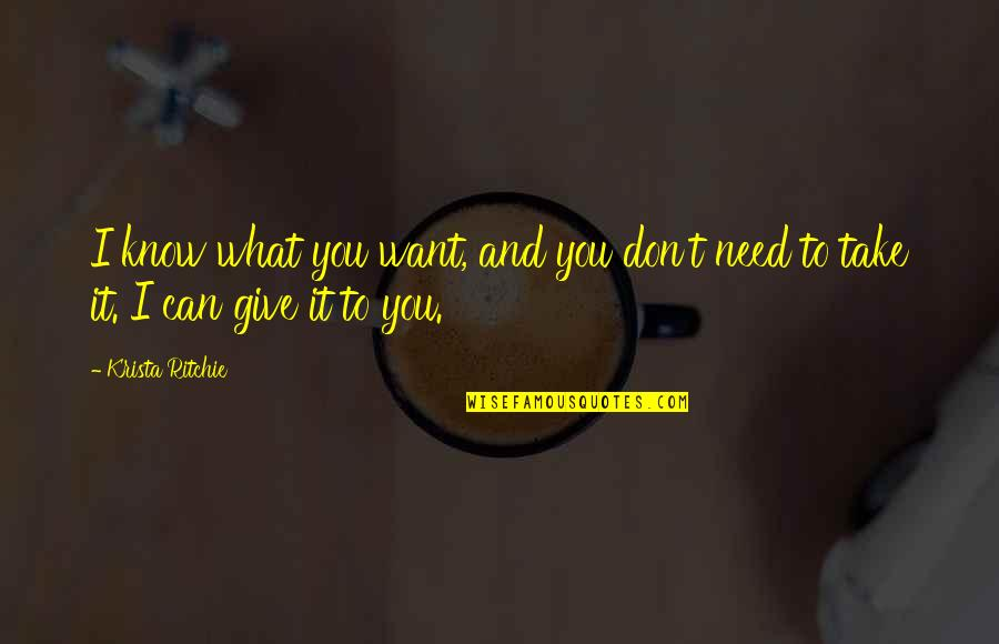 What You Want And Need Quotes By Krista Ritchie: I know what you want, and you don't