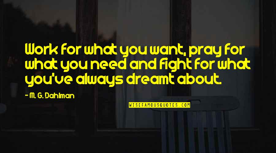 What You Want And Need Quotes By M. G. Dahlman: Work for what you want, pray for what