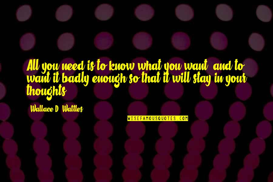 What You Want And Need Quotes By Wallace D. Wattles: All you need is to know what you