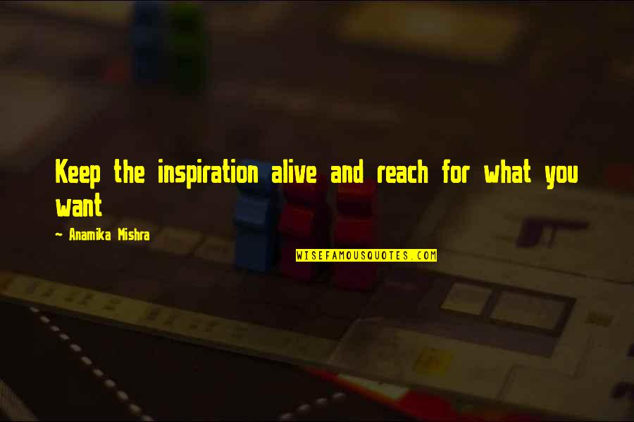What You Want In Life Quotes By Anamika Mishra: Keep the inspiration alive and reach for what