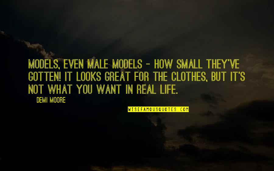 What You Want In Life Quotes By Demi Moore: Models, even male models - how small they've