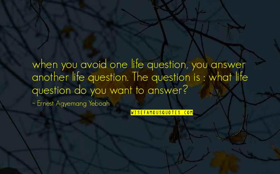 What You Want In Life Quotes By Ernest Agyemang Yeboah: when you avoid one life question, you answer