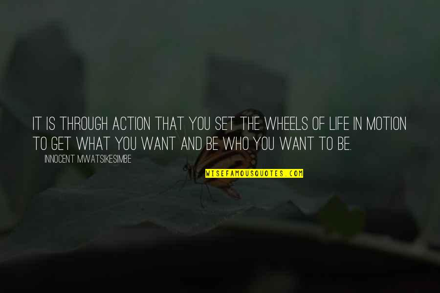 What You Want In Life Quotes By Innocent Mwatsikesimbe: It is through action that you set the