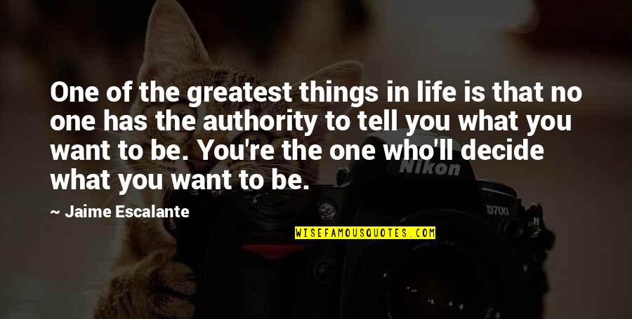 What You Want In Life Quotes By Jaime Escalante: One of the greatest things in life is