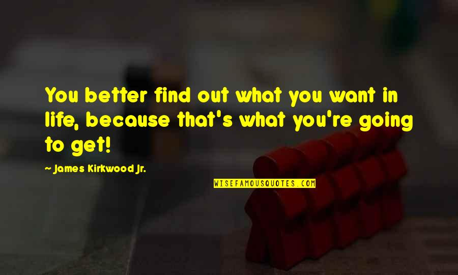 What You Want In Life Quotes By James Kirkwood Jr.: You better find out what you want in