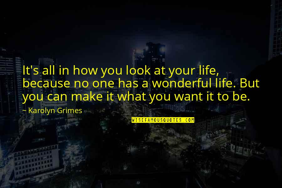 What You Want In Life Quotes By Karolyn Grimes: It's all in how you look at your
