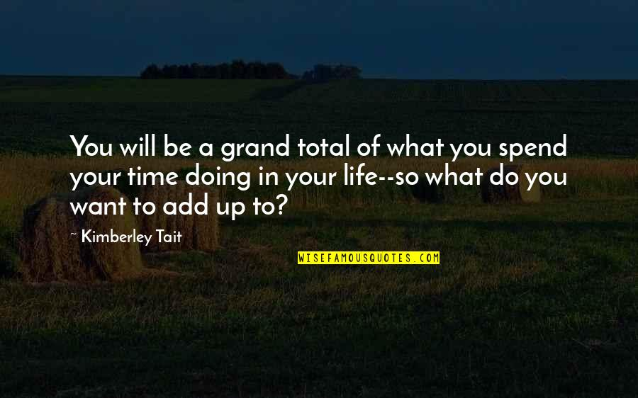 What You Want In Life Quotes By Kimberley Tait: You will be a grand total of what