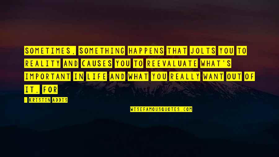 What You Want In Life Quotes By Kristin Addis: sometimes, something happens that jolts you to reality