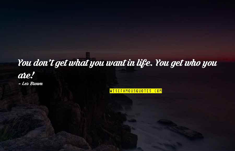 What You Want In Life Quotes By Les Brown: You don't get what you want in life.