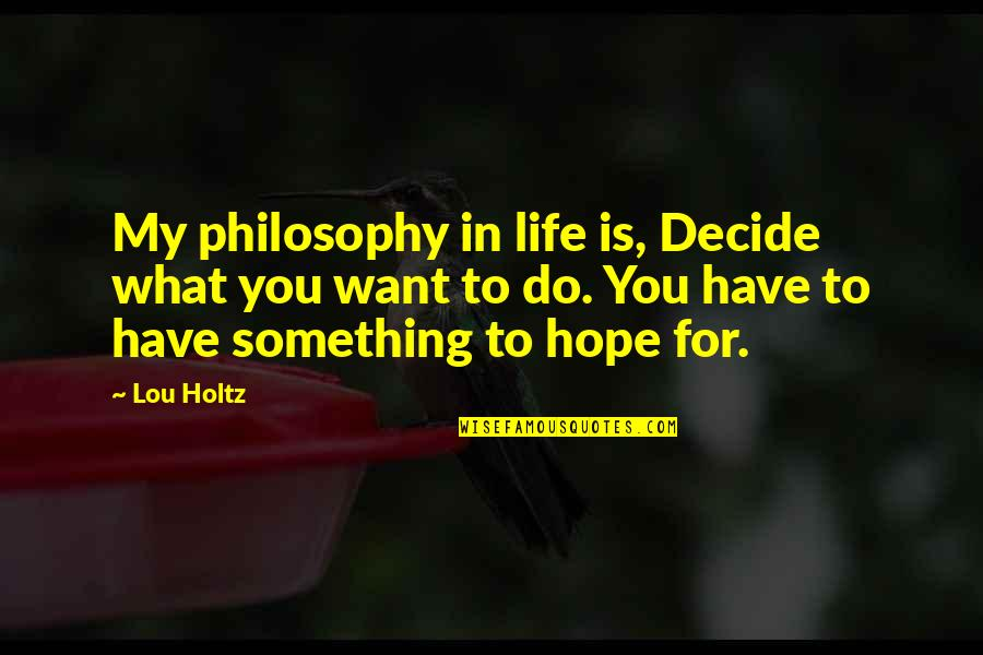 What You Want In Life Quotes By Lou Holtz: My philosophy in life is, Decide what you