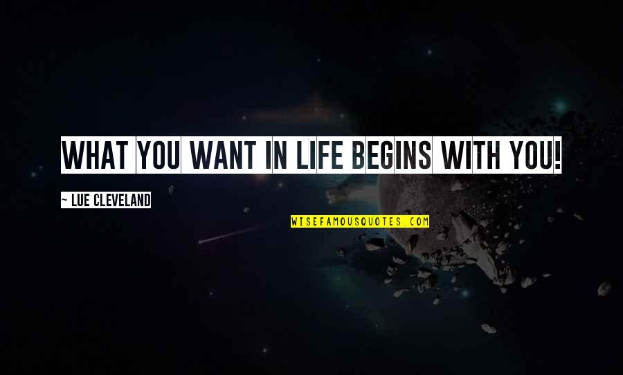 What You Want In Life Quotes By Lue Cleveland: What you want in life begins with you!