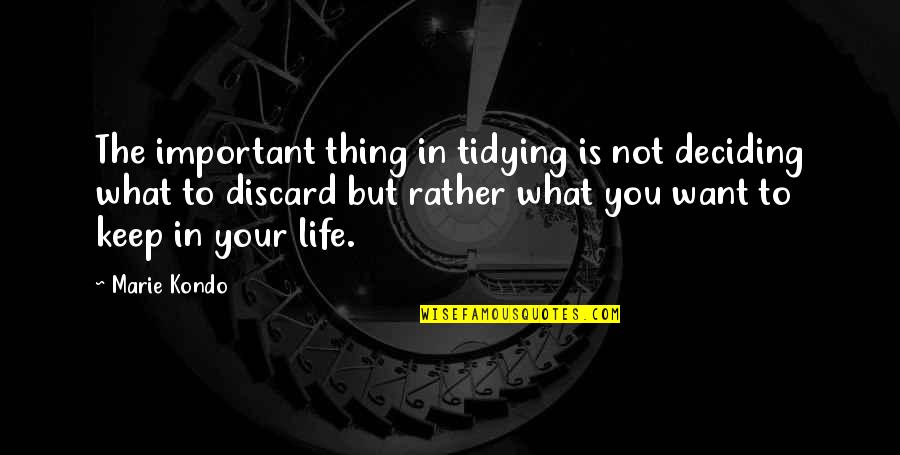 What You Want In Life Quotes By Marie Kondo: The important thing in tidying is not deciding