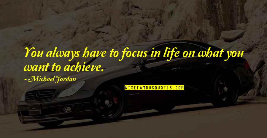 What You Want In Life Quotes By Michael Jordan: You always have to focus in life on
