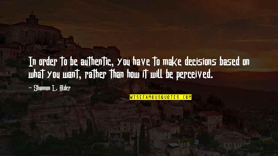 What You Want In Life Quotes By Shannon L. Alder: In order to be authentic, you have to