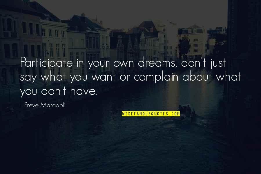 What You Want In Life Quotes By Steve Maraboli: Participate in your own dreams, don't just say
