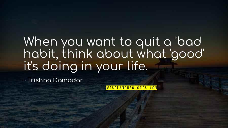 What You Want In Life Quotes By Trishna Damodar: When you want to quit a 'bad habit,