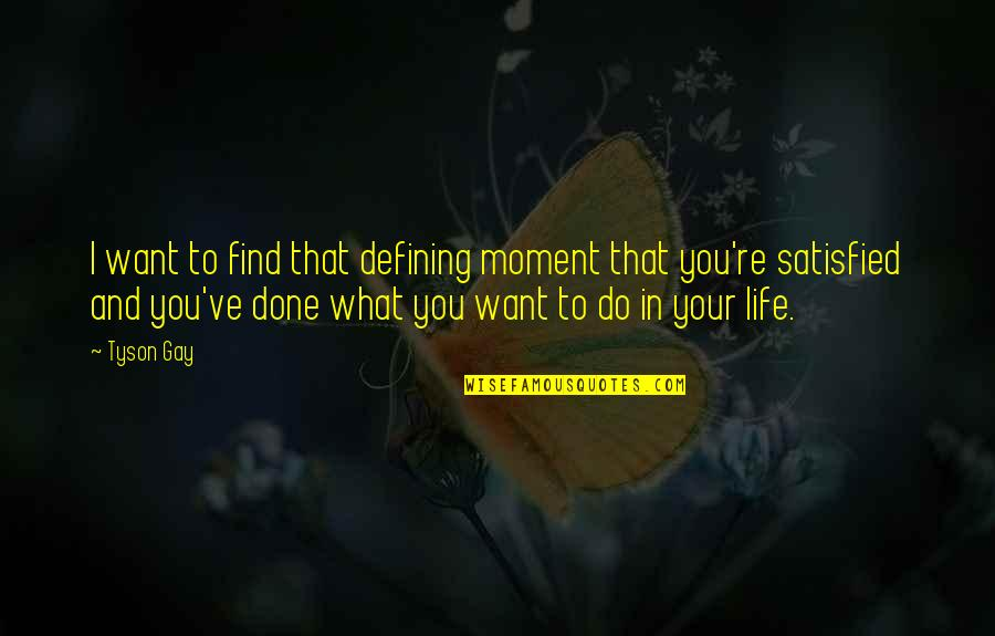 What You Want In Life Quotes By Tyson Gay: I want to find that defining moment that