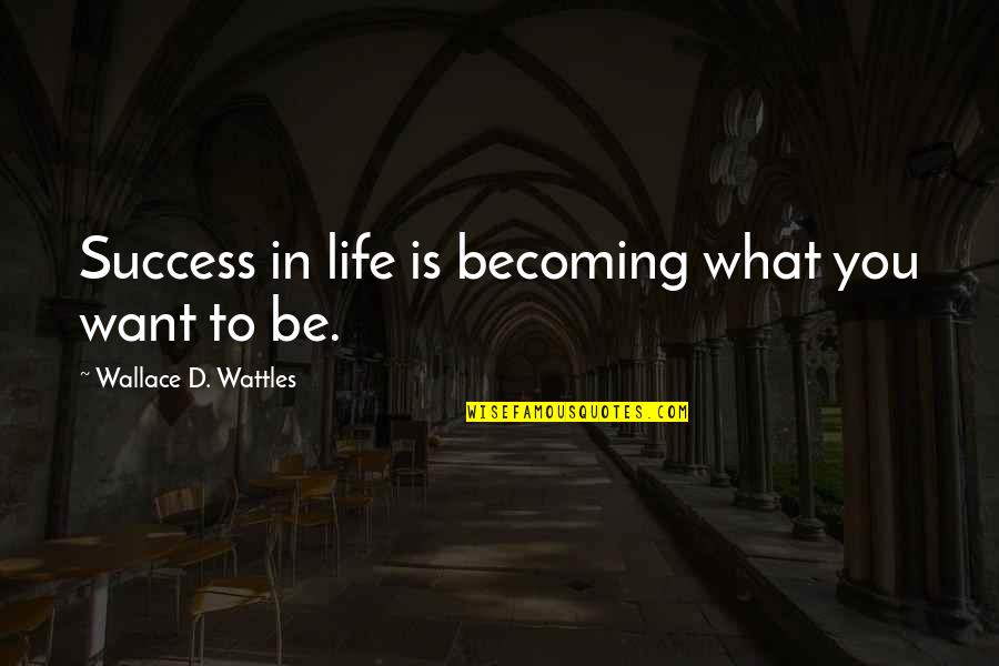 What You Want In Life Quotes By Wallace D. Wattles: Success in life is becoming what you want