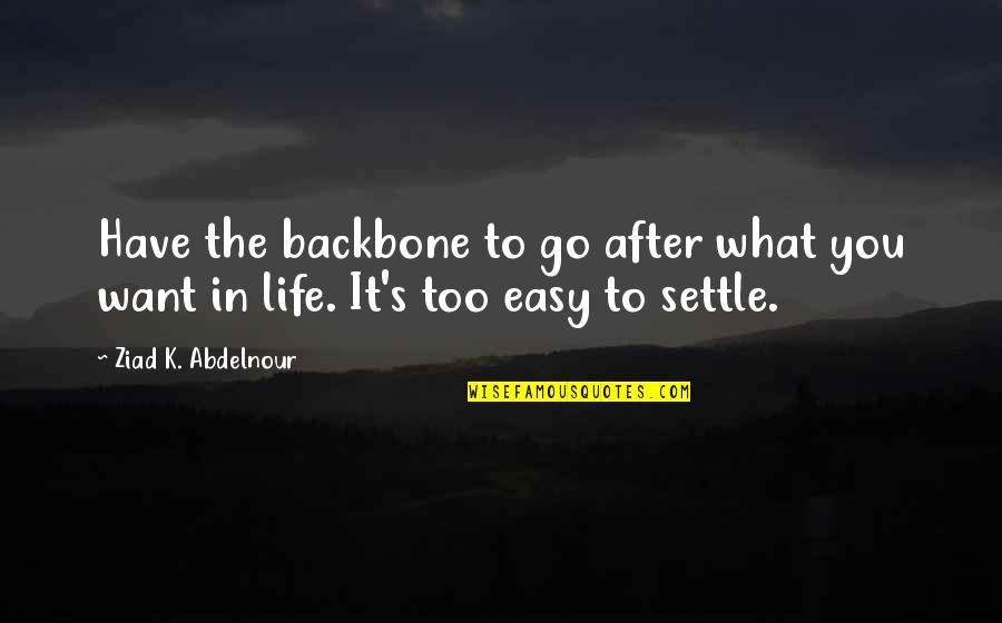 What You Want In Life Quotes By Ziad K. Abdelnour: Have the backbone to go after what you