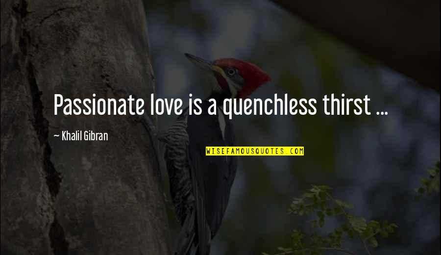 Whaterver Quotes By Khalil Gibran: Passionate love is a quenchless thirst ...