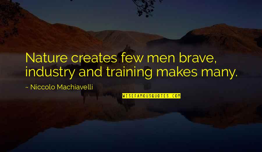 Whaterver Quotes By Niccolo Machiavelli: Nature creates few men brave, industry and training