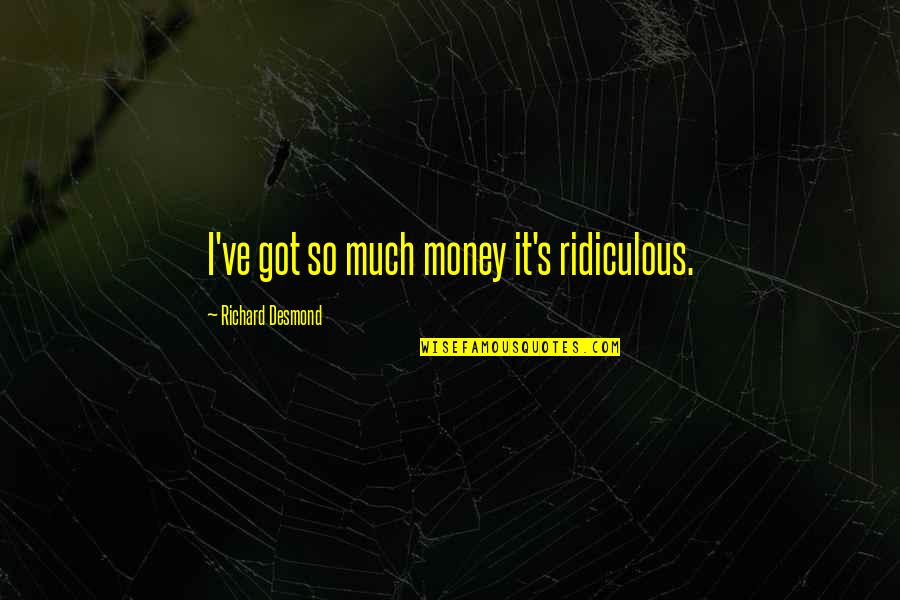 Whaterver Quotes By Richard Desmond: I've got so much money it's ridiculous.