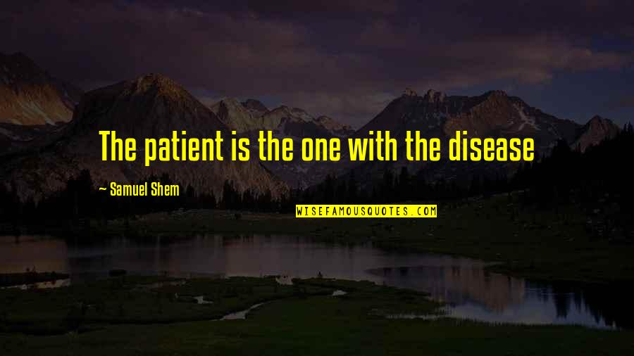 Whaterver Quotes By Samuel Shem: The patient is the one with the disease