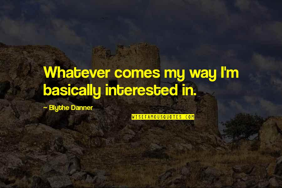 Whatever Comes My Way Quotes By Blythe Danner: Whatever comes my way I'm basically interested in.