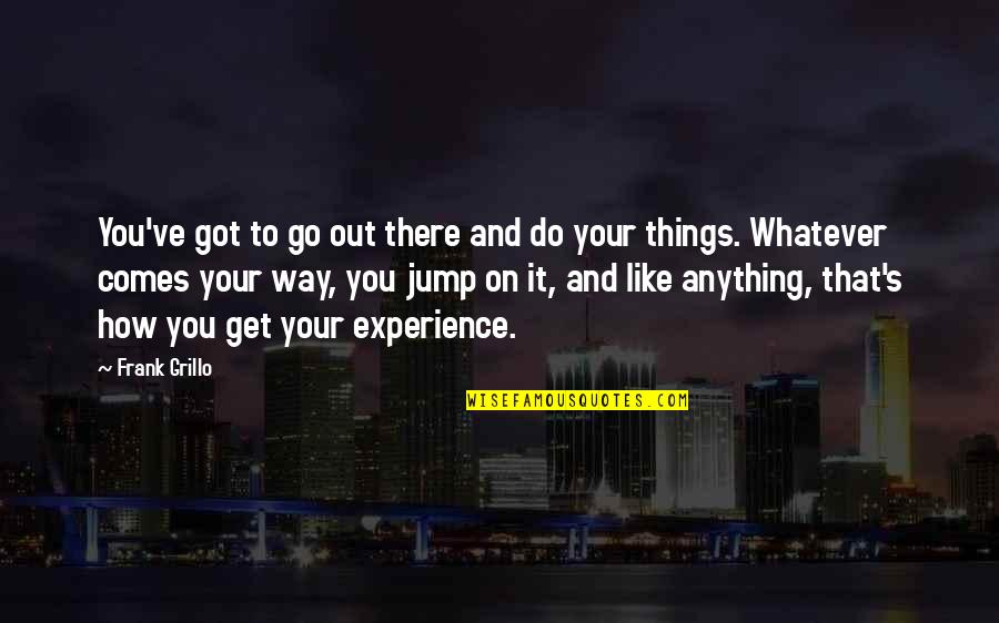 Whatever Comes My Way Quotes By Frank Grillo: You've got to go out there and do