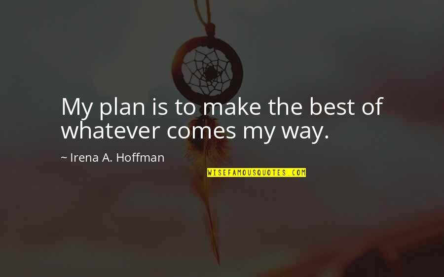 Whatever Comes My Way Quotes By Irena A. Hoffman: My plan is to make the best of