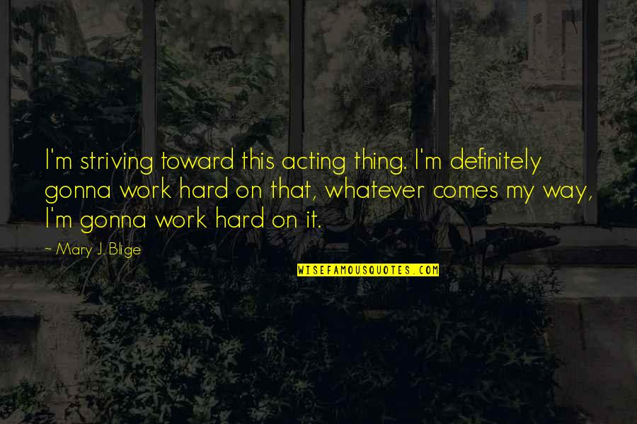 Whatever Comes My Way Quotes By Mary J. Blige: I'm striving toward this acting thing. I'm definitely