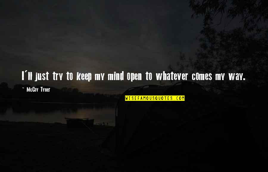 Whatever Comes My Way Quotes By McCoy Tyner: I'll just try to keep my mind open