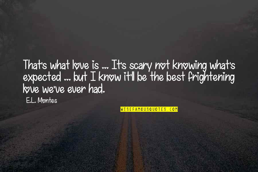 What's Best Quotes By E.L. Montes: That's what love is ... It's scary not