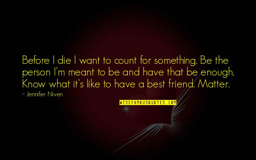 What's Best Quotes By Jennifer Niven: Before I die I want to count for