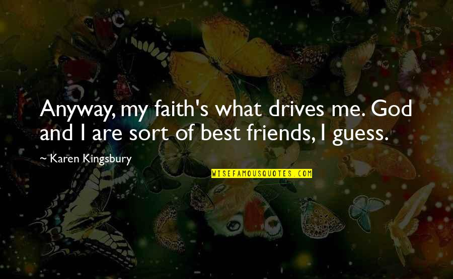 What's Best Quotes By Karen Kingsbury: Anyway, my faith's what drives me. God and