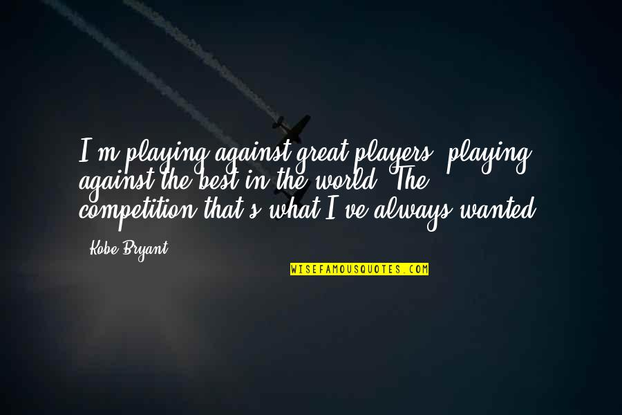 What's Best Quotes By Kobe Bryant: I'm playing against great players, playing against the