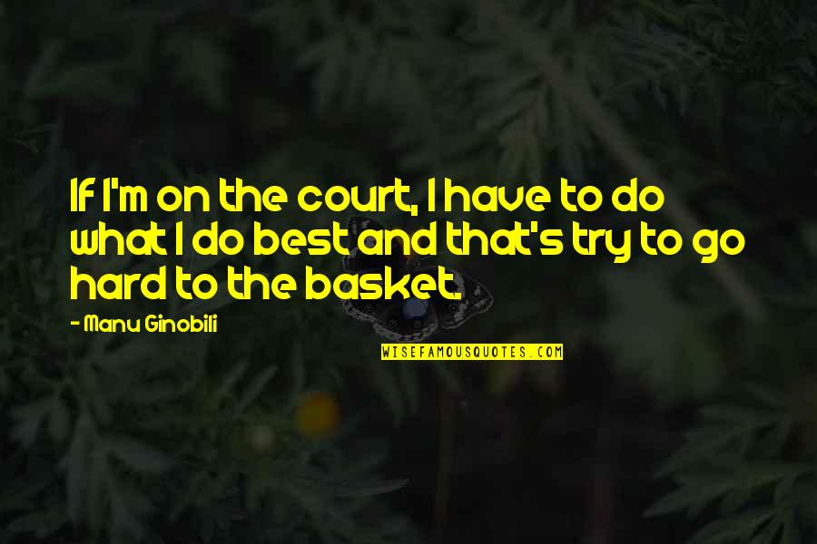 What's Best Quotes By Manu Ginobili: If I'm on the court, I have to