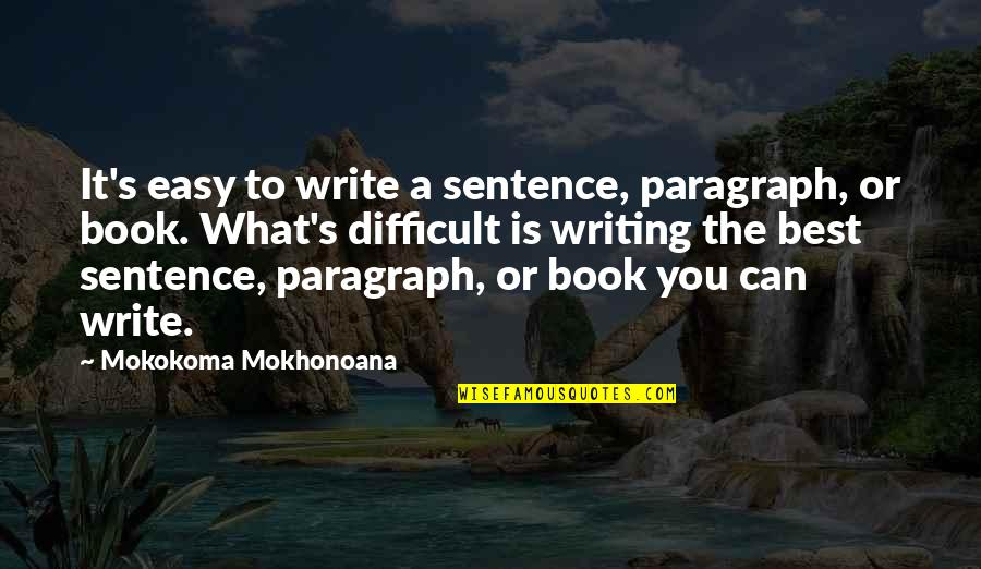 What's Best Quotes By Mokokoma Mokhonoana: It's easy to write a sentence, paragraph, or