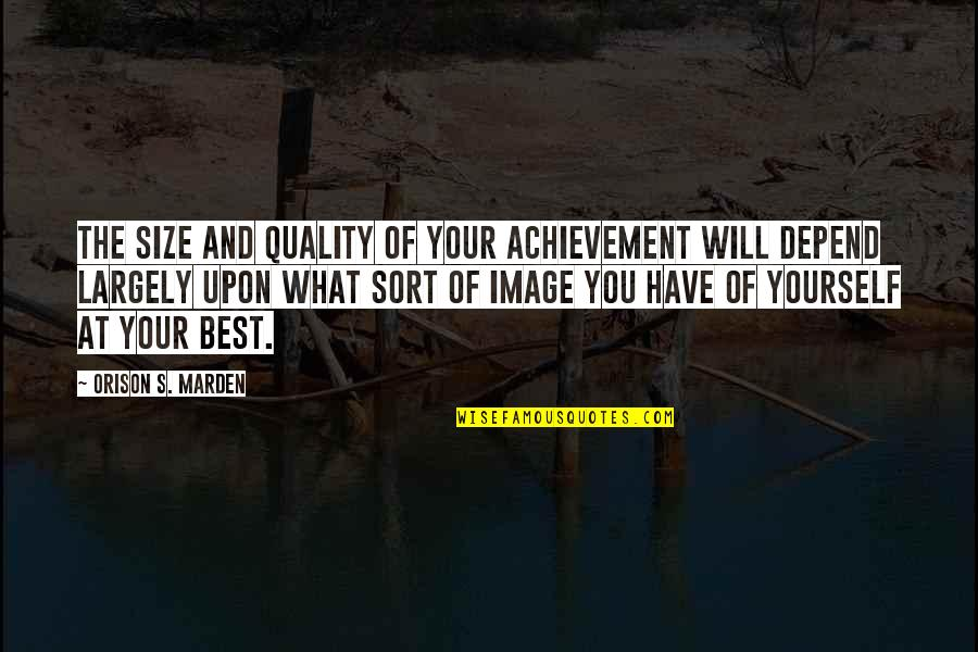 What's Best Quotes By Orison S. Marden: The size and quality of your achievement will