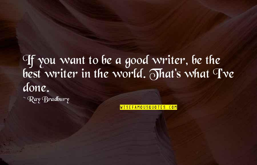 What's Best Quotes By Ray Bradbury: If you want to be a good writer,