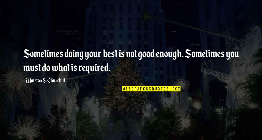 What's Best Quotes By Winston S. Churchill: Sometimes doing your best is not good enough.