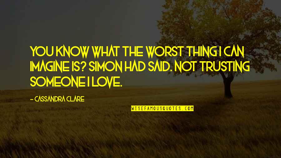 What's Love Without Trust Quotes By Cassandra Clare: You know what the worst thing I can