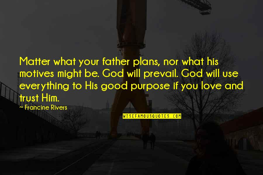 What's Love Without Trust Quotes By Francine Rivers: Matter what your father plans, nor what his