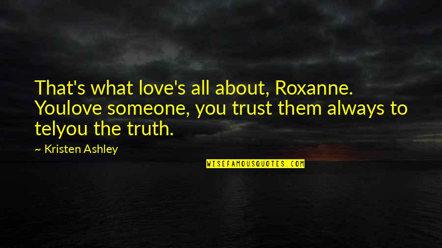 What's Love Without Trust Quotes By Kristen Ashley: That's what love's all about, Roxanne. Youlove someone,