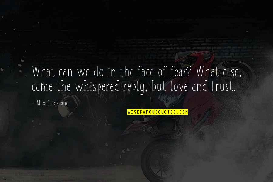 What's Love Without Trust Quotes By Max Gladstone: What can we do in the face of
